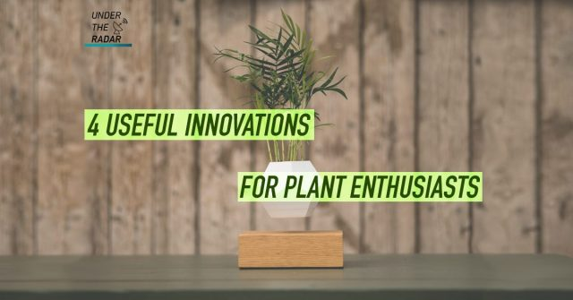 Under the Radar: These innovations are made for plant lovers!